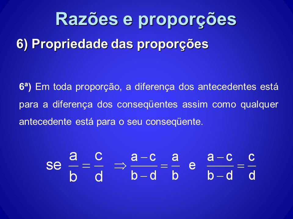 Razões e proporções 6) Propriedade das proporções 6ª) Em toda proporção, a diferença dos antecedentes está para a diferença dos conseqüentes assim com