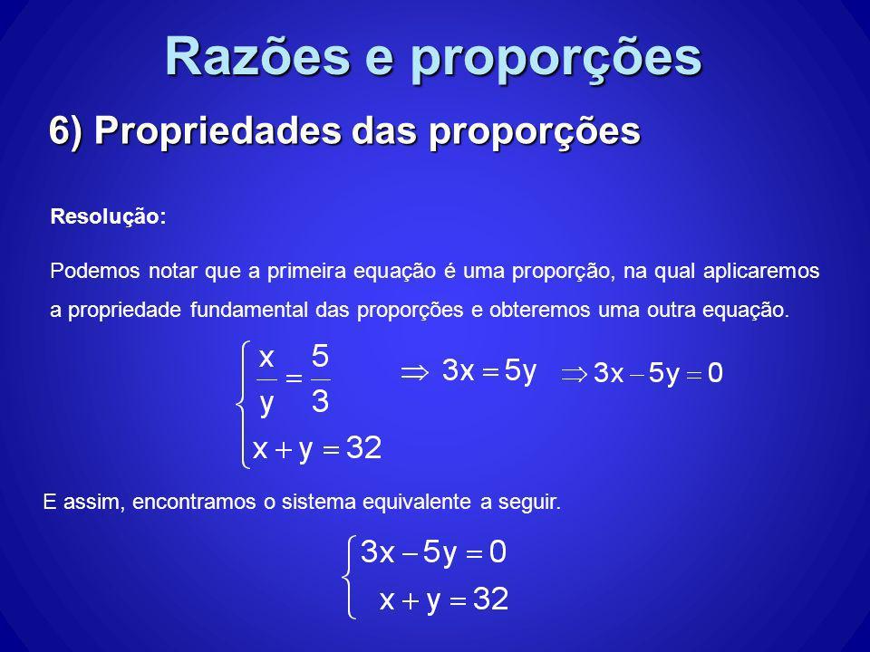 Razões e proporções 6) Propriedades das proporções Resolução: Podemos notar que a primeira equação é uma proporção, na qual aplicaremos a propriedade