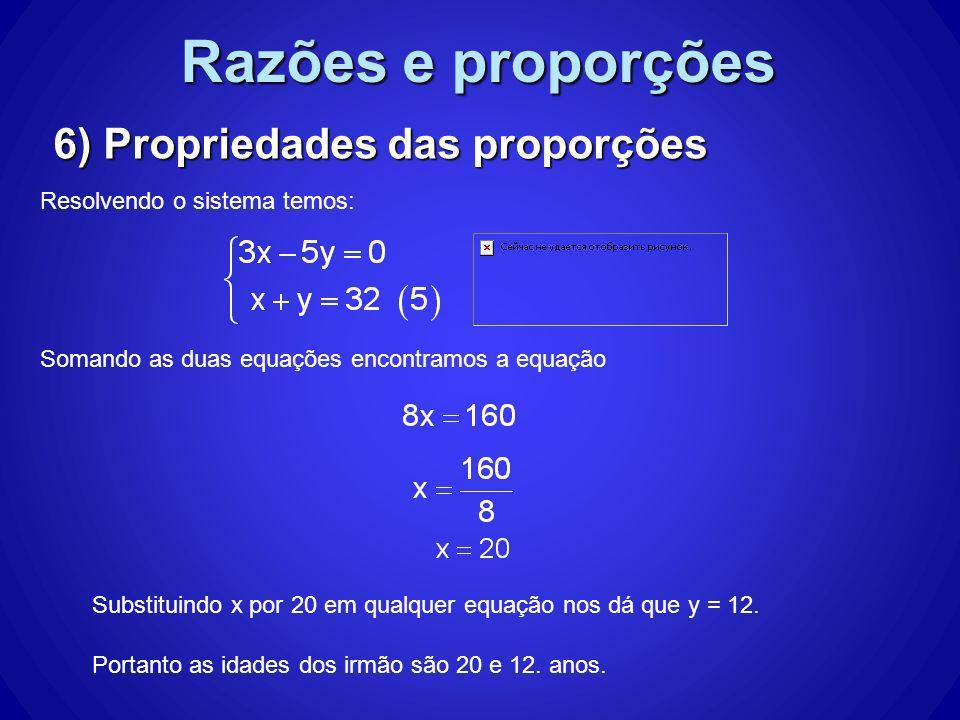 Razões e proporções 6) Propriedades das proporções Resolvendo o sistema temos: Somando as duas equações encontramos a equação Substituindo x por 20 em