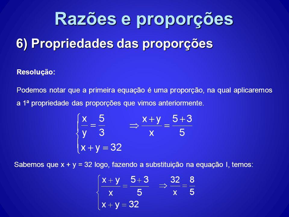 Razões e proporções 6) Propriedades das proporções Resolução: Podemos notar que a primeira equação é uma proporção, na qual aplicaremos a 1ª proprieda