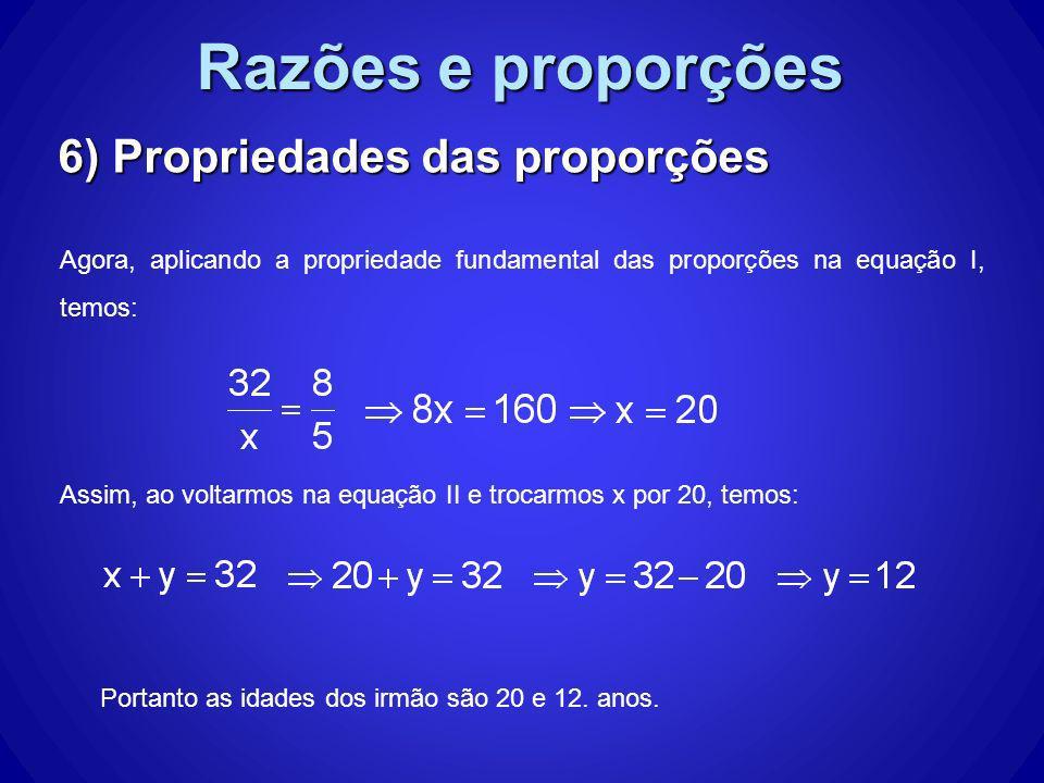 Razões e proporções 6) Propriedades das proporções Agora, aplicando a propriedade fundamental das proporções na equação I, temos: Assim, ao voltarmos