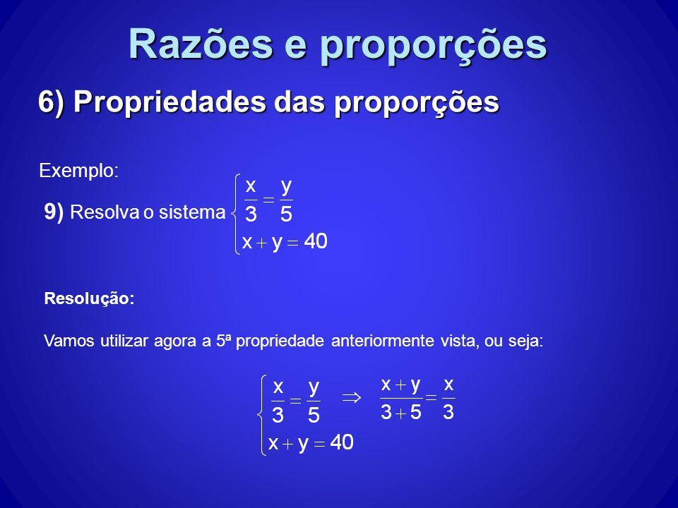 Razões e proporções 6) Propriedades das proporções Exemplo: 9) Resolva o sistema Resolução: Vamos utilizar agora a 5ª propriedade anteriormente vista,