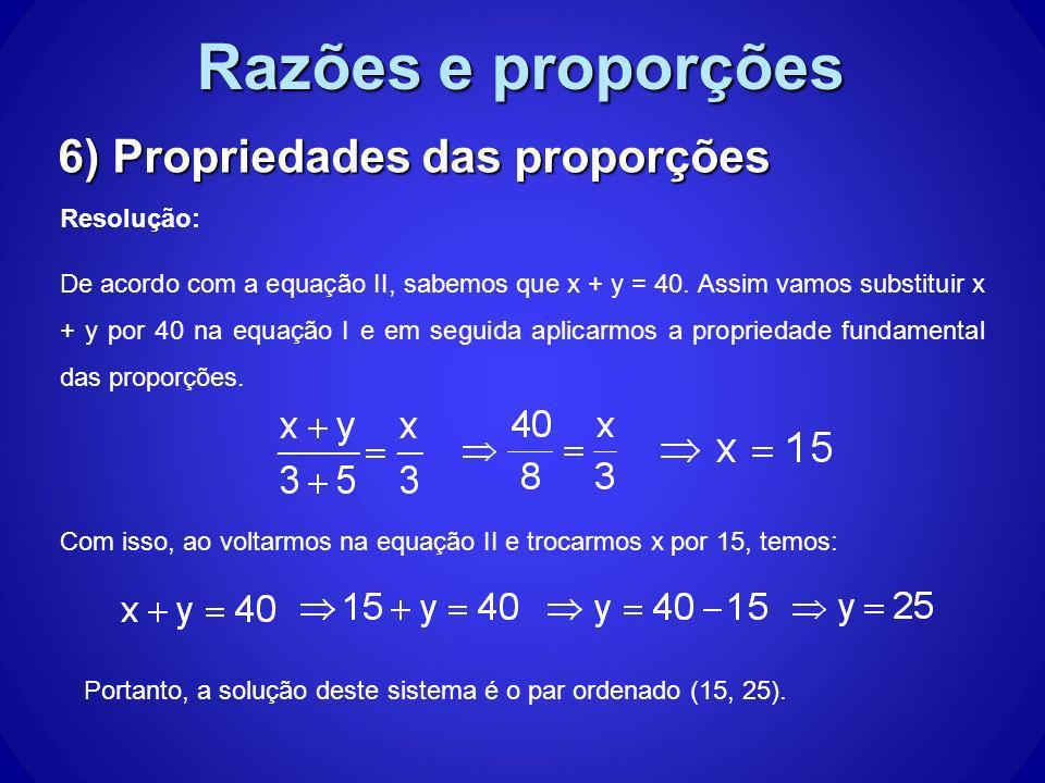 Razões e proporções 6) Propriedades das proporções Resolução: De acordo com a equação II, sabemos que x + y = 40. Assim vamos substituir x + y por 40