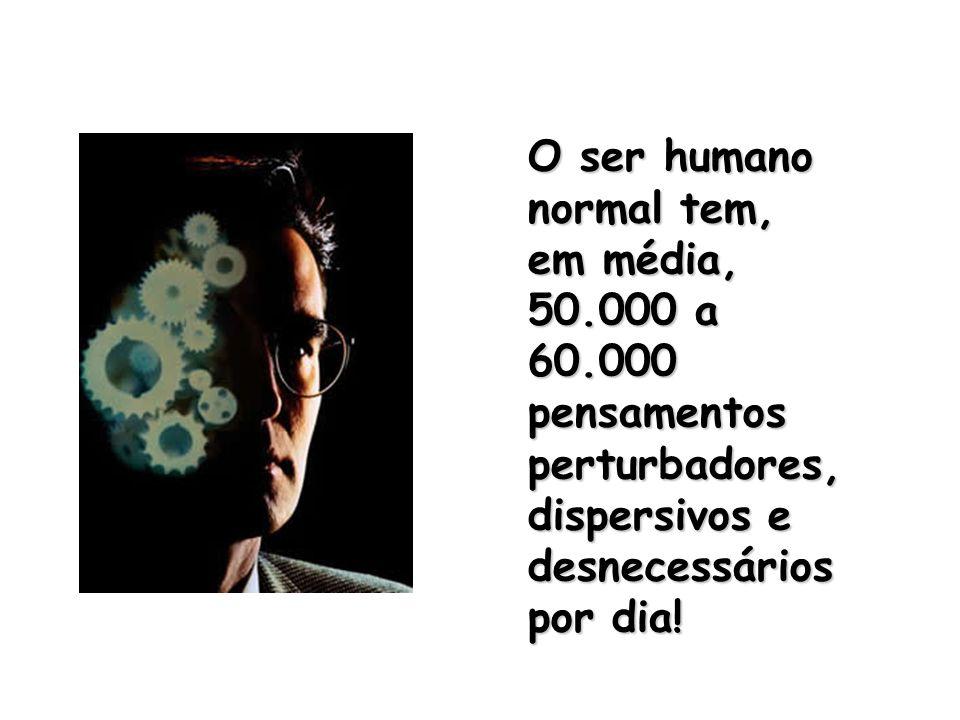O ser humano normal tem, em média, 50.000 a 60.000 pensamentos perturbadores, dispersivos e desnecessários por dia!