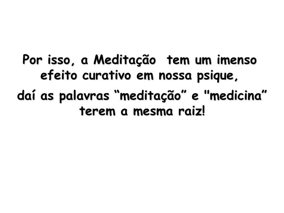Por isso, a Meditação tem um imenso efeito curativo em nossa psique, daí as palavras meditação e medicina terem a mesma raiz!