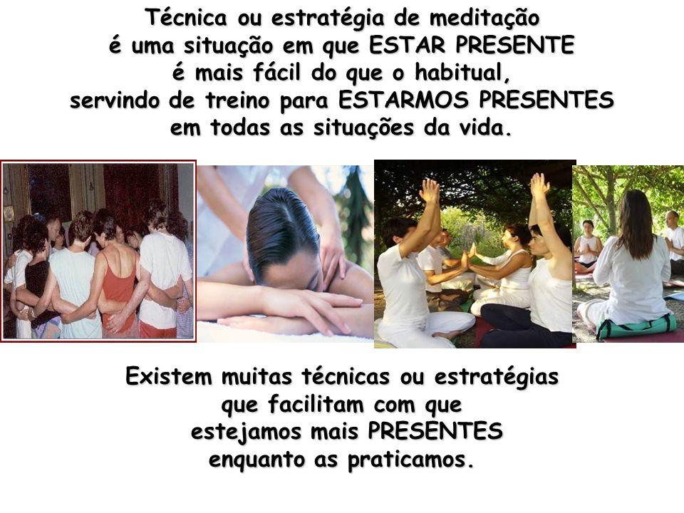 Técnica ou estratégia de meditação é uma situação em que ESTAR PRESENTE é mais fácil do que o habitual, servindo de treino para ESTARMOS PRESENTES em todas as situações da vida.