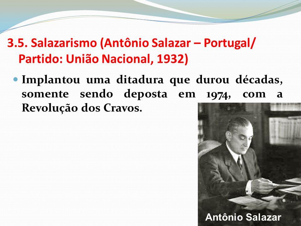 3.5. Salazarismo (Antônio Salazar – Portugal/ Partido: União Nacional, 1932) Implantou uma ditadura que durou décadas, somente sendo deposta em 1974,