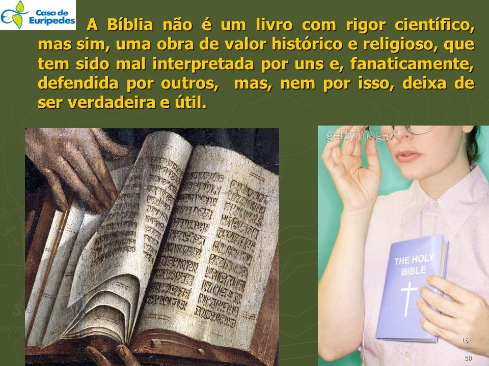 A Bíblia não é um livro com rigor científico, mas sim, uma obra de valor histórico e religioso, que tem sido mal interpretada por uns e, fanaticamente