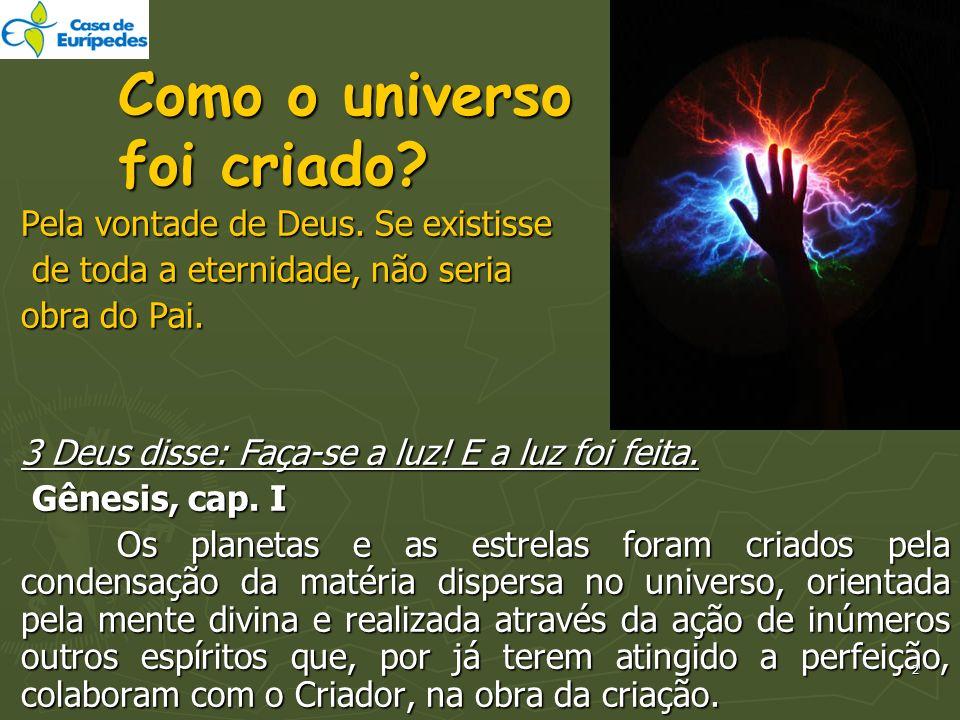 Como o universo foi criado? Pela vontade de Deus. Se existisse de toda a eternidade, não seria de toda a eternidade, não seria obra do Pai. 3 Deus dis