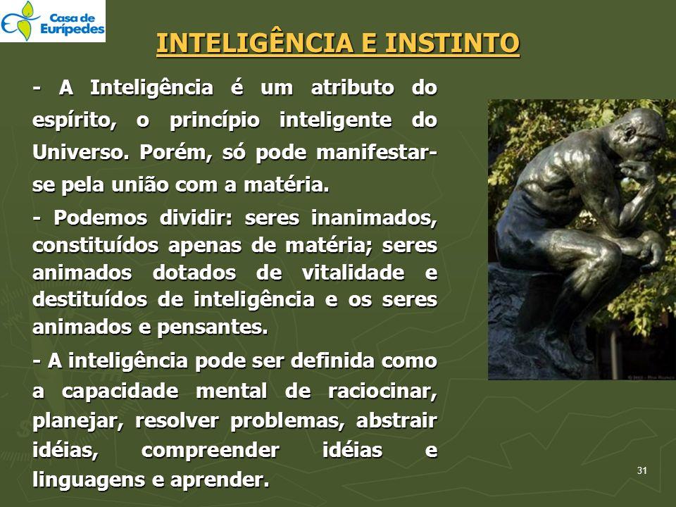 31 INTELIGÊNCIA E INSTINTO - A Inteligência é um atributo do espírito, o princípio inteligente do Universo. Porém, só pode manifestar- se pela união c