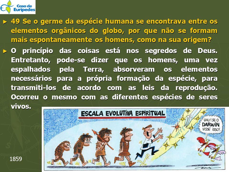49 Se o germe da espécie humana se encontrava entre os elementos orgânicos do globo, por que não se formam mais espontaneamente os homens, como na sua