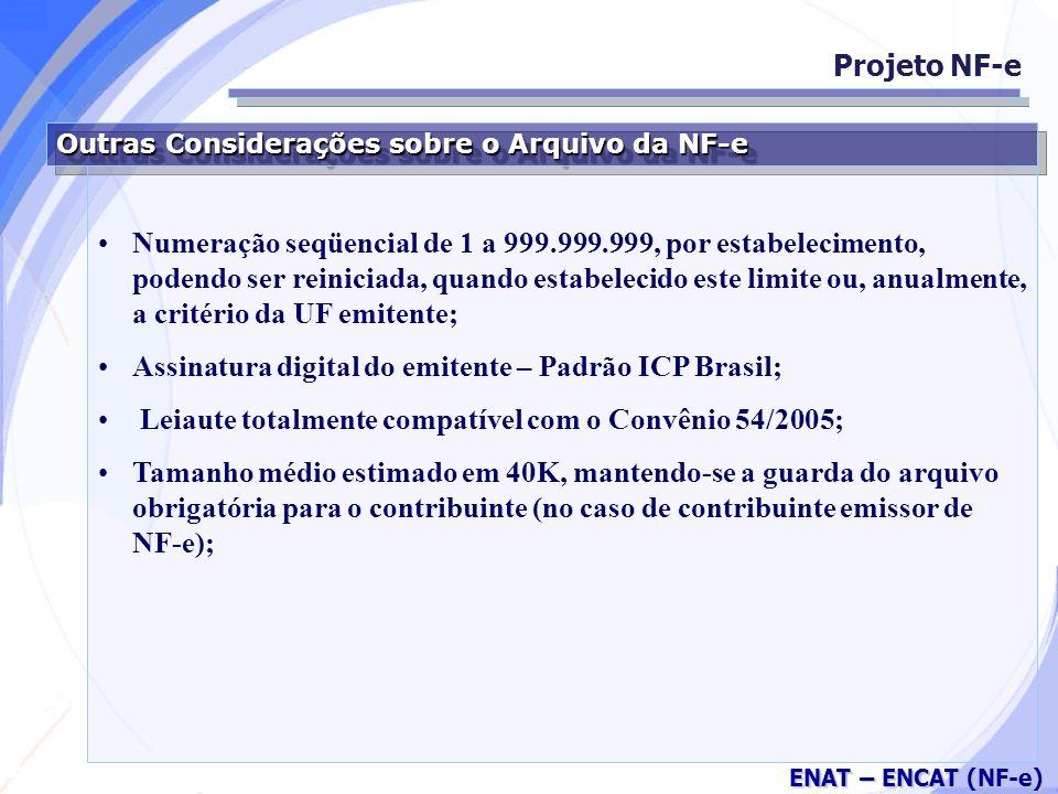 Secretaria da Fazenda ENAT – ENCAT (NF-e) Outras Considerações sobre o Arquivo da NF-e Numeração seqüencial de 1 a 999.999.999, por estabelecimento, podendo ser reiniciada, quando estabelecido este limite ou, anualmente, a critério da UF emitente; Assinatura digital do emitente – Padrão ICP Brasil; Leiaute totalmente compatível com o Convênio 54/2005; Tamanho médio estimado em 40K, mantendo-se a guarda do arquivo obrigatória para o contribuinte (no caso de contribuinte emissor de NF-e); Projeto NF-e