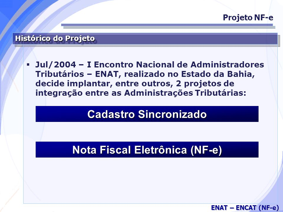 Secretaria da Fazenda ENAT – ENCAT (NF-e) Considerações sobre o DANFE (Continuação) Inicialmente, poderá se escriturado no livro de registro de entradas e arquivado pelo prazo decadencial, juntamente com o número da Autorização de Uso, em substituição ao arquivo da NF-e (no caso de contribuintes não autorizados para emissão da NF-e); Projeto NF-e