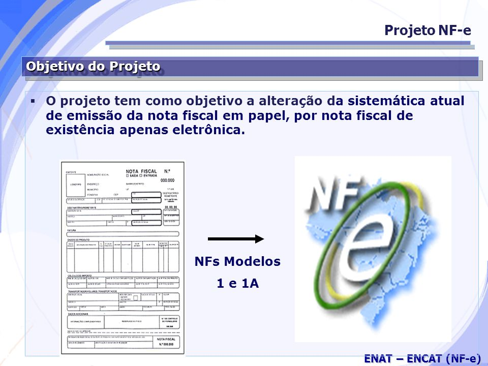 Secretaria da Fazenda ENAT – ENCAT (NF-e) Objetivo do Projeto Projeto NF-e O projeto tem como objetivo a alteração da sistemática atual de emissão da nota fiscal em papel, por nota fiscal de existência apenas eletrônica.