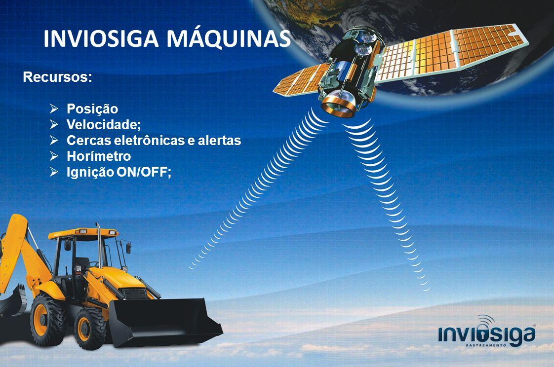 Recursos: Posição Velocidade; Cercas eletrônicas e alertas Horímetro Ignição ON/OFF; INVIOSIGA MÁQUINAS