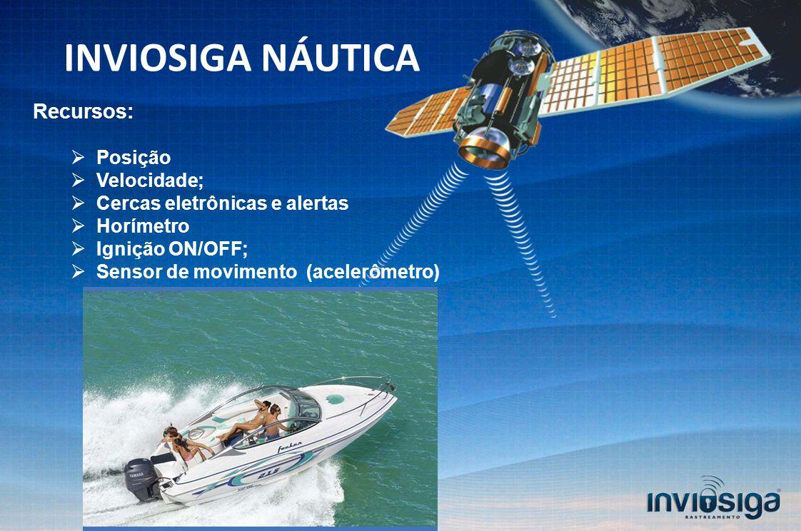 Recursos: Posição Velocidade; Cercas eletrônicas e alertas Horímetro Ignição ON/OFF; Sensor de movimento (acelerômetro) INVIOSIGA NÁUTICA