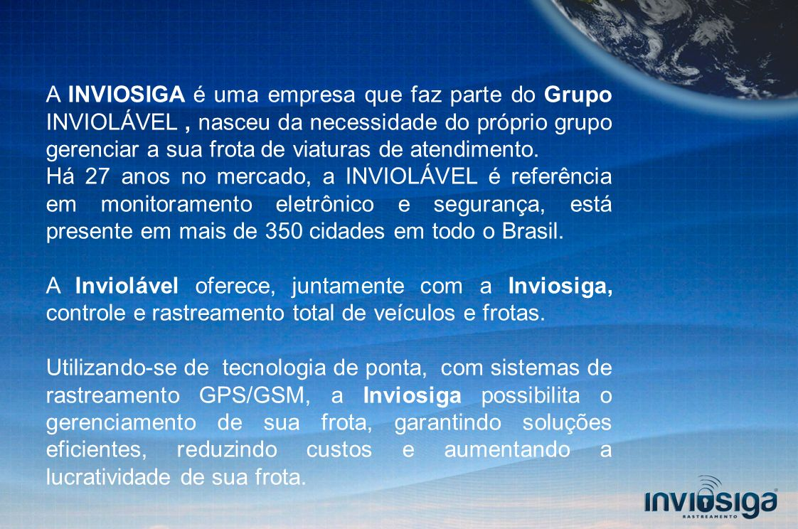 A INVIOSIGA é uma empresa que faz parte do Grupo INVIOLÁVEL, nasceu da necessidade do próprio grupo gerenciar a sua frota de viaturas de atendimento.