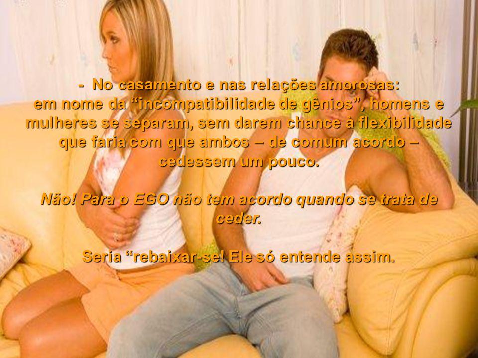 - No casamento e nas relações amorosas: em nome da incompatibilidade de gênios, homens e mulheres se separam, sem darem chance à flexibilidade que faria com que ambos – de comum acordo – cedessem um pouco.
