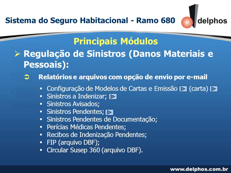 Regulação de Sinistros (Danos Materiais e Pessoais): Principais Módulos Relatórios e arquivos com opção de envio por e-mail Configuração de Modelos de Cartas e Emissão (carta) Sinistros a Indenizar; Sinistros Avisados; Sinistros Pendentes; Sinistros Pendentes de Documentação; Perícias Médicas Pendentes; Recibos de Indenização Pendentes; FIP (arquivo DBF); Circular Susep 360 (arquivo DBF).