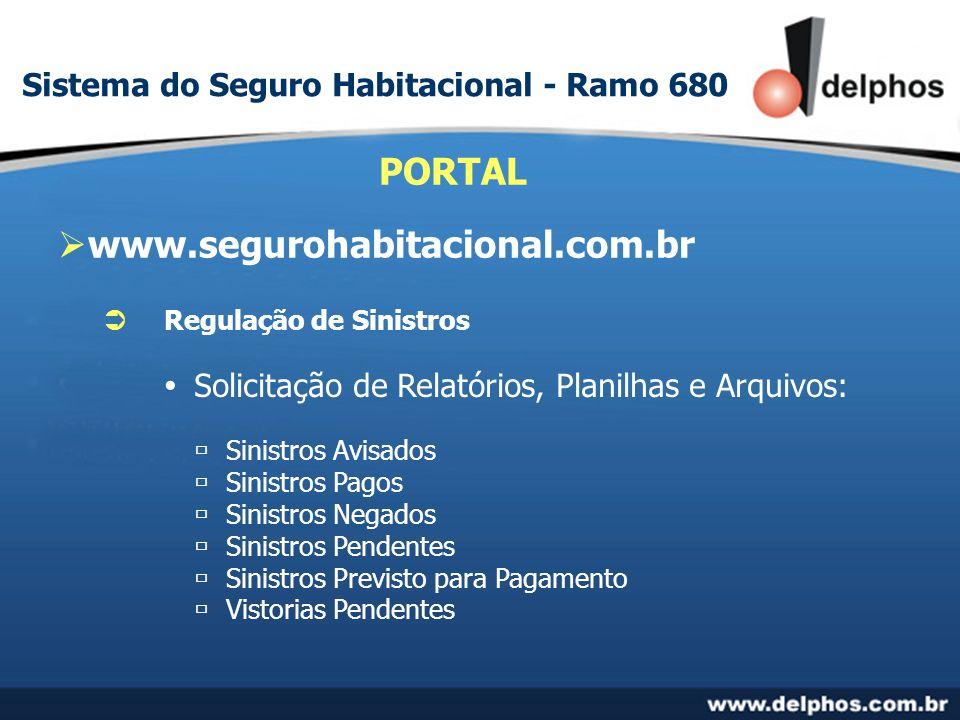 www.segurohabitacional.com.br PORTAL Regulação de Sinistros Solicitação de Relatórios, Planilhas e Arquivos: Sinistros Avisados Sinistros Pagos Sinistros Negados Sinistros Pendentes Sinistros Previsto para Pagamento Vistorias Pendentes Sistema do Seguro Habitacional - Ramo 680