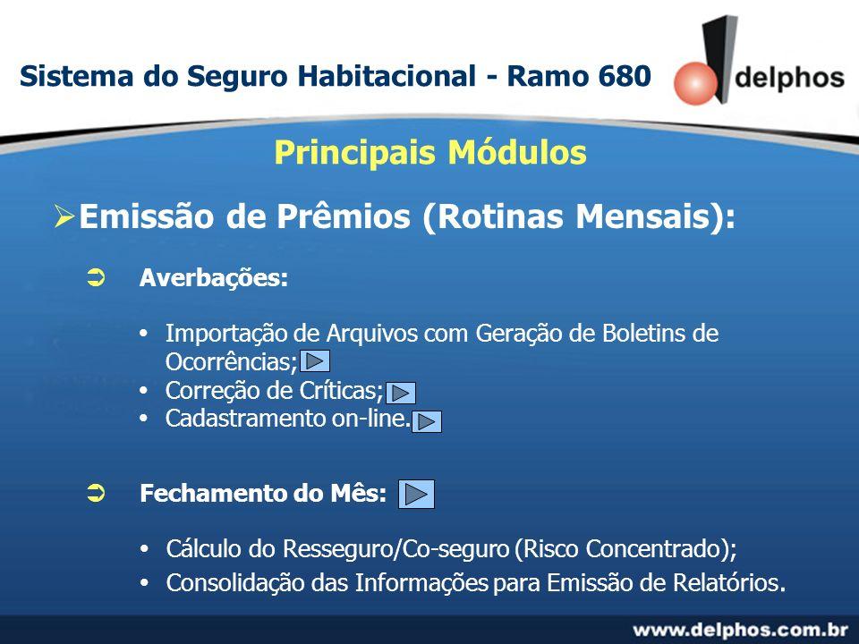 Emissão de Prêmios (Rotinas Mensais): Principais Módulos Averbações: Cálculo do Resseguro/Co-seguro (Risco Concentrado); Consolidação das Informações para Emissão de Relatórios.