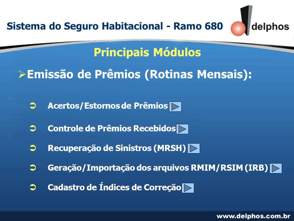 Emissão de Prêmios (Rotinas Mensais): Principais Módulos Acertos/Estornos de Prêmios Controle de Prêmios Recebidos Recuperação de Sinistros (MRSH) Geração/Importação dos arquivos RMIM/RSIM (IRB) Cadastro de Índices de Correção Sistema do Seguro Habitacional - Ramo 680