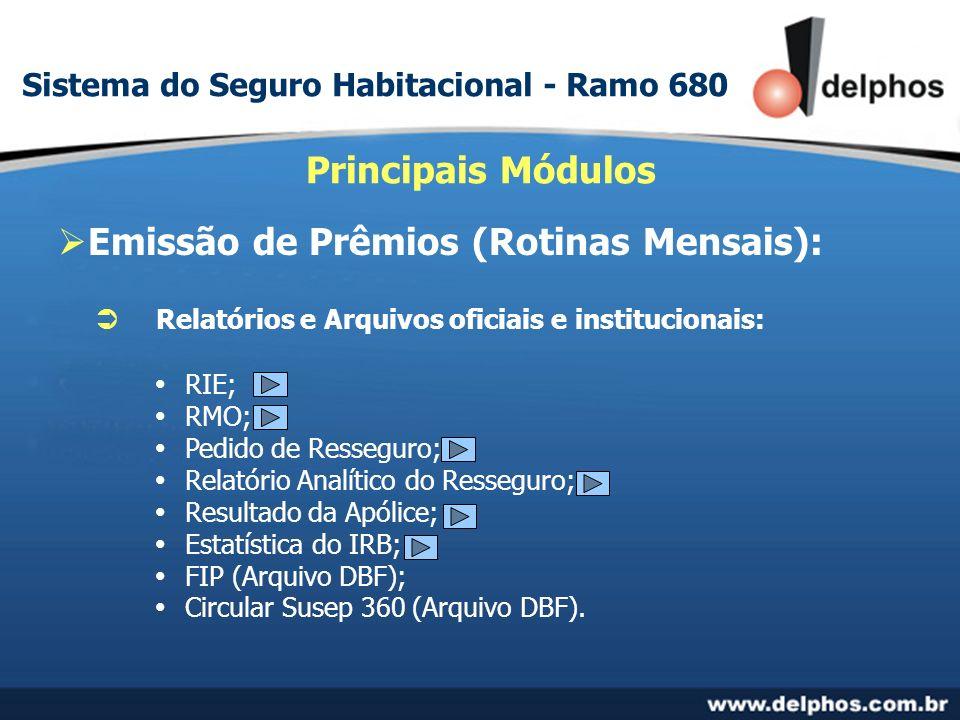 Emissão de Prêmios (Rotinas Mensais): Principais Módulos Relatórios e Arquivos oficiais e institucionais: RIE; RMO; Pedido de Resseguro; Relatório Analítico do Resseguro; Resultado da Apólice; Estatística do IRB; FIP (Arquivo DBF); Circular Susep 360 (Arquivo DBF).