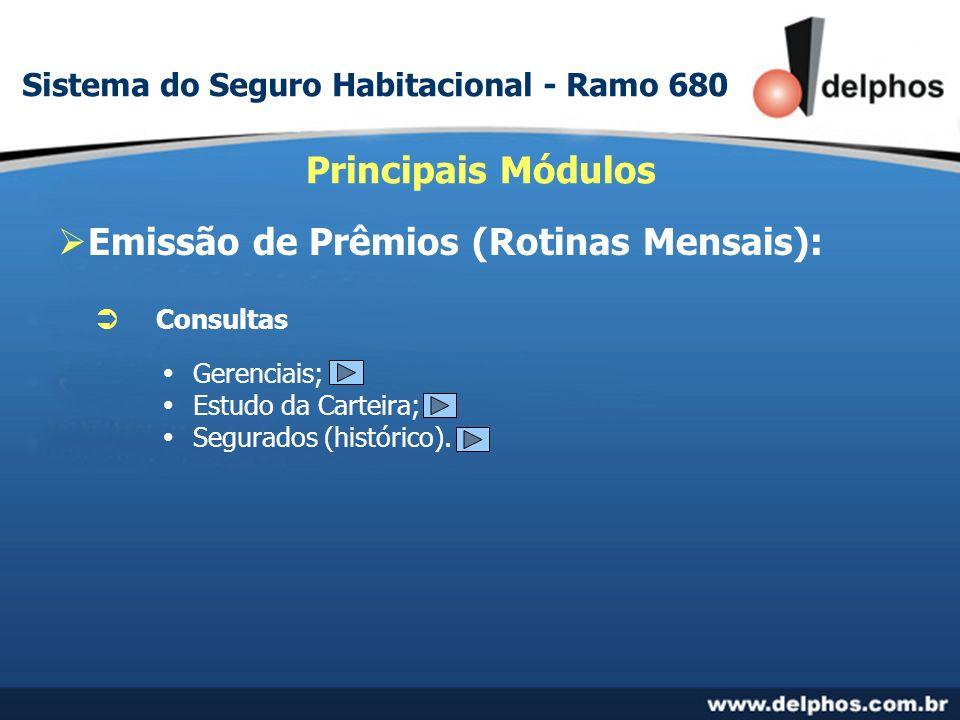Emissão de Prêmios (Rotinas Mensais): Principais Módulos Consultas Gerenciais; Estudo da Carteira; Segurados (histórico). Sistema do Seguro Habitacion