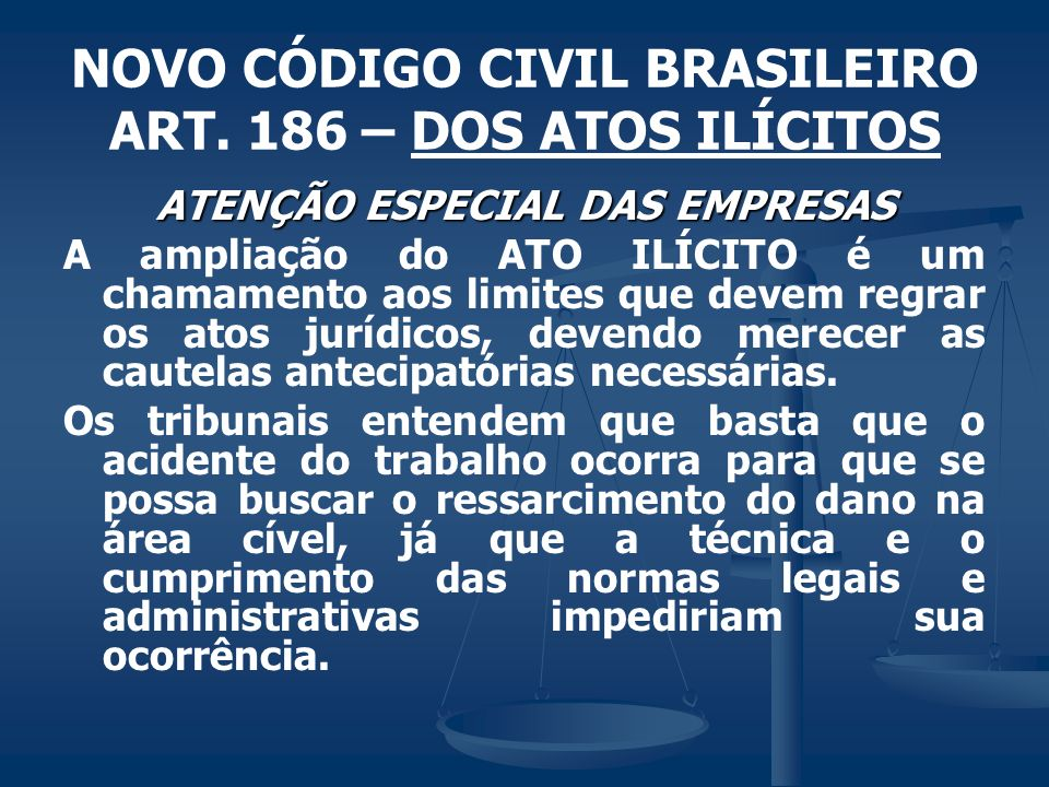 NOVO CÓDIGO CIVIL BRASILEIRO ART. 186 – DOS ATOS ILÍCITOS ATENÇÃO ESPECIAL DAS EMPRESAS A ampliação do ATO ILÍCITO é um chamamento aos limites que dev