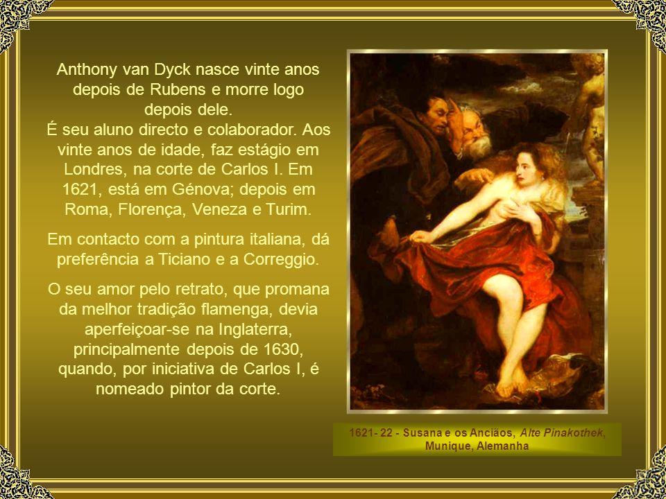 1621- 22 - Susana e os Anciãos, Alte Pinakothek, Munique, Alemanha Anthony van Dyck nasce vinte anos depois de Rubens e morre logo depois dele.