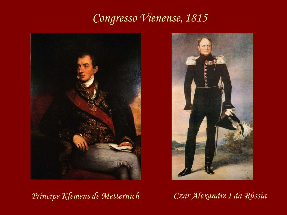 Congresso Vienense, 1815 Príncipe Klemens de Metternich Czar Alexandre I da Rússia