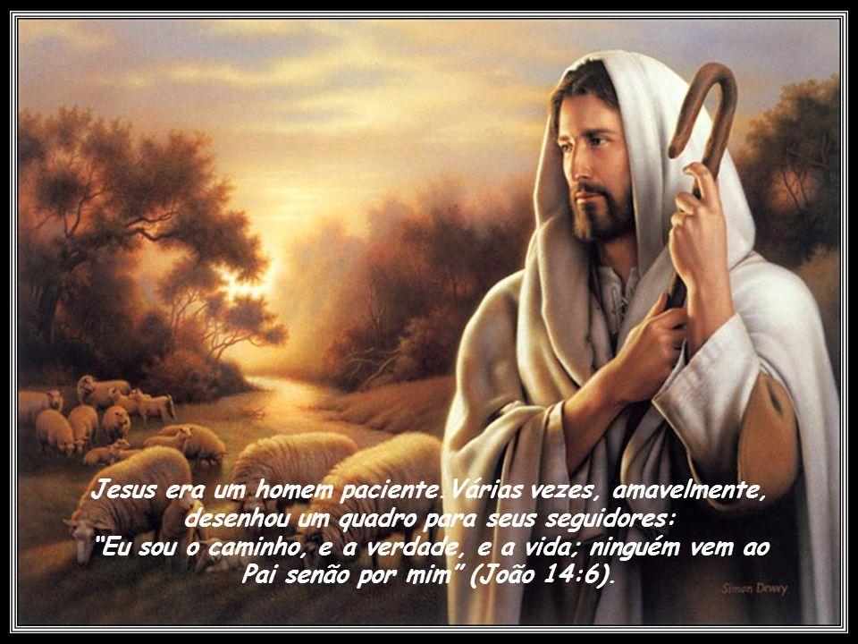 Jesus era um homem paciente.Várias vezes, amavelmente, desenhou um quadro para seus seguidores: Eu sou o caminho, e a verdade, e a vida; ninguém vem ao Pai senão por mim (João 14:6).