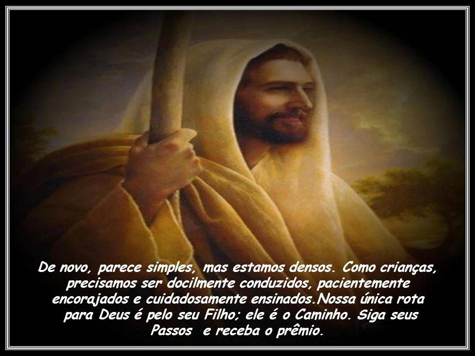 Jesus era um homem paciente.Várias vezes, amavelmente, desenhou um quadro para seus seguidores: Eu sou o caminho, e a verdade, e a vida; ninguém vem a