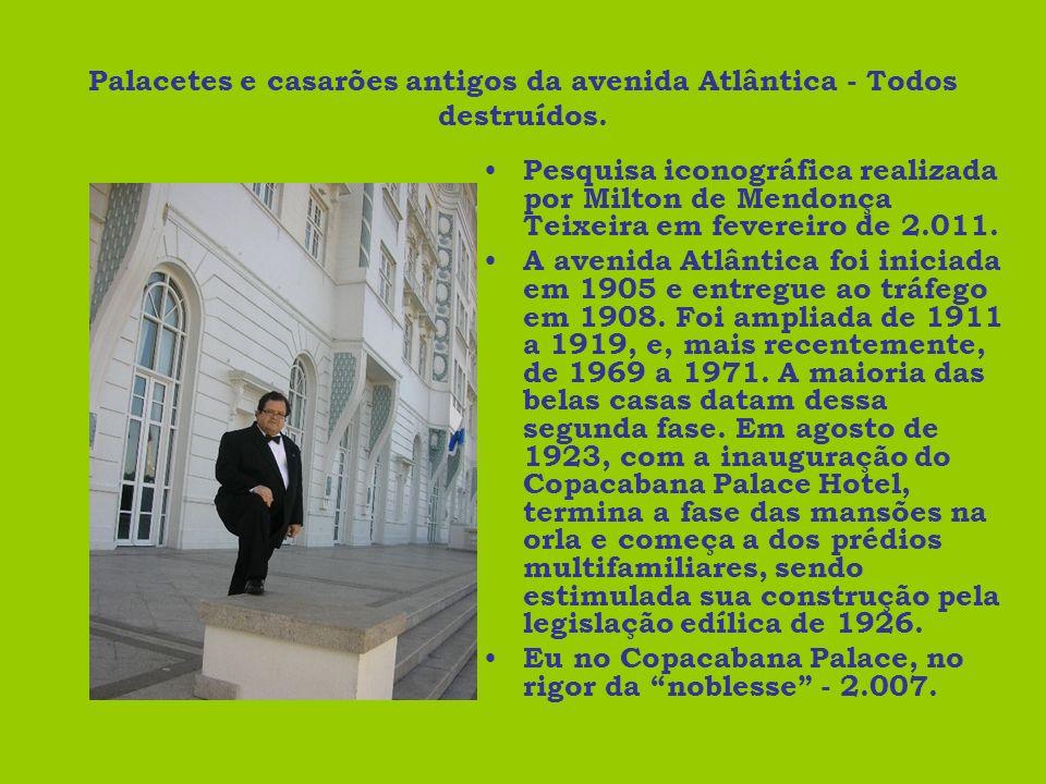 Palacetes e casarões antigos da avenida Atlântica - Todos destruídos. Pesquisa iconográfica realizada por Milton de Mendonça Teixeira em fevereiro de