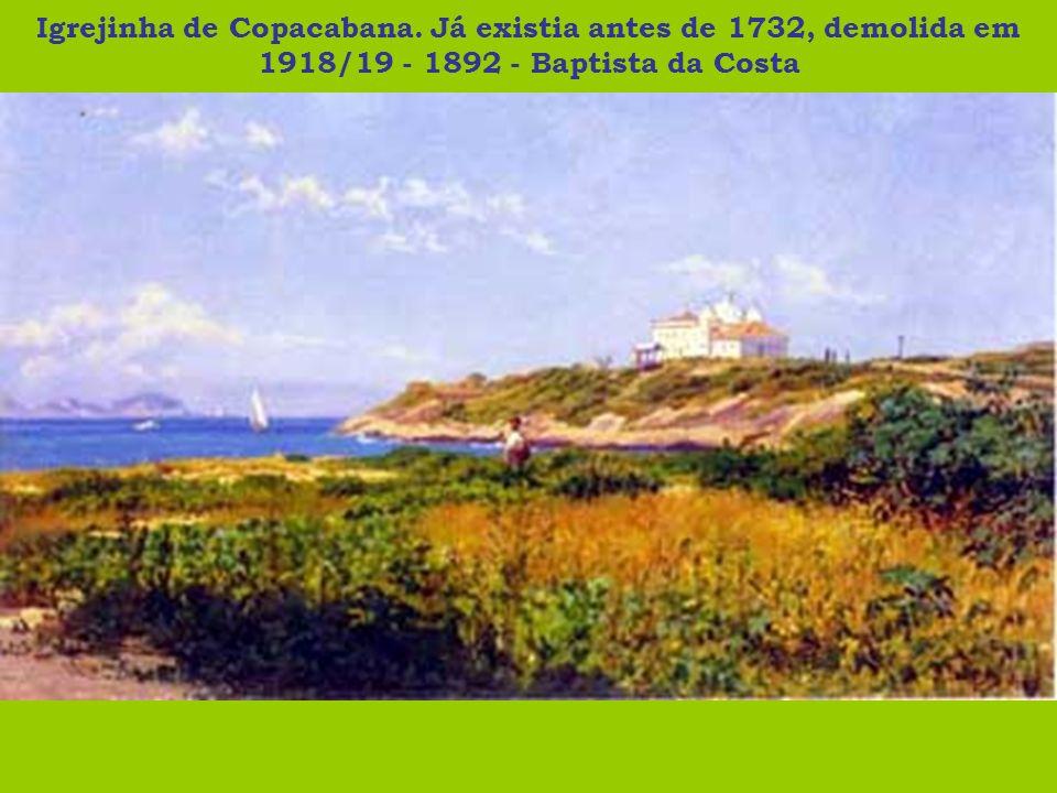 Igrejinha de Copacabana. Já existia antes de 1732, demolida em 1918/19 - 1892 - Baptista da Costa
