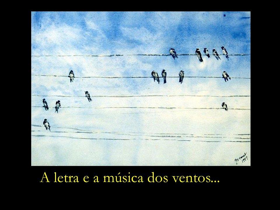 Os pássaros pousados na pauta dos fios do telégrafo, Eles é que vão sucessivamente improvisando – um após outro – A letra e a música dos ventos...