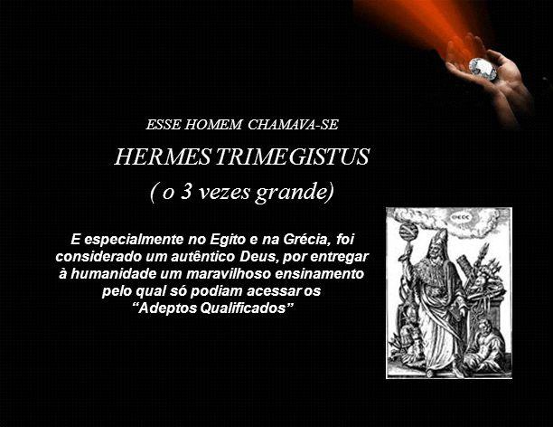 ESSE HOMEM CHAMAVA-SE E especialmente no Egito e na Grécia, foi considerado um autêntico Deus, por entregar à humanidade um maravilhoso ensinamento pelo qual só podiam acessar os Adeptos Qualificados HERMES TRIMEGISTUS ( o 3 vezes grande)
