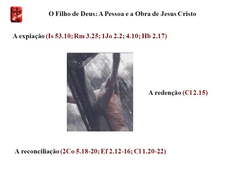 O Filho de Deus: A Pessoa e a Obra de Jesus Cristo A expiação (Is 53.10; Rm 3.25; 1Jo 2.2; 4.10; Hb 2.17) A redenção (Cl 2.15) A reconciliação (2Co 5.