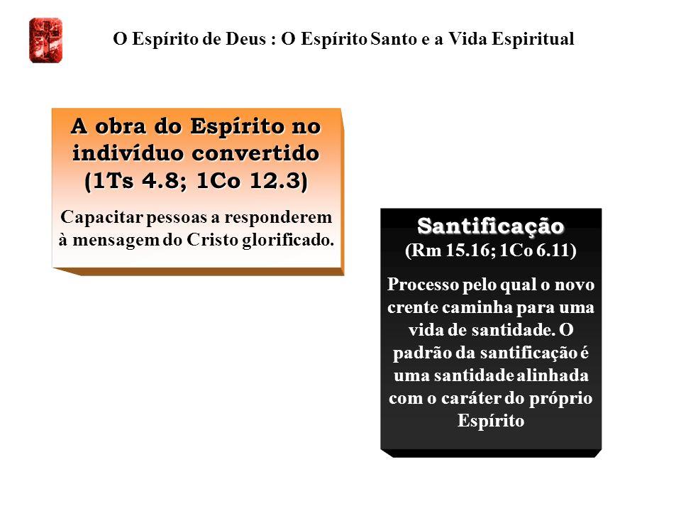 O Espírito de Deus : O Espírito Santo e a Vida Espiritual A obra do Espírito no indivíduo convertido (1Ts 4.8; 1Co 12.3) Capacitar pessoas a responder