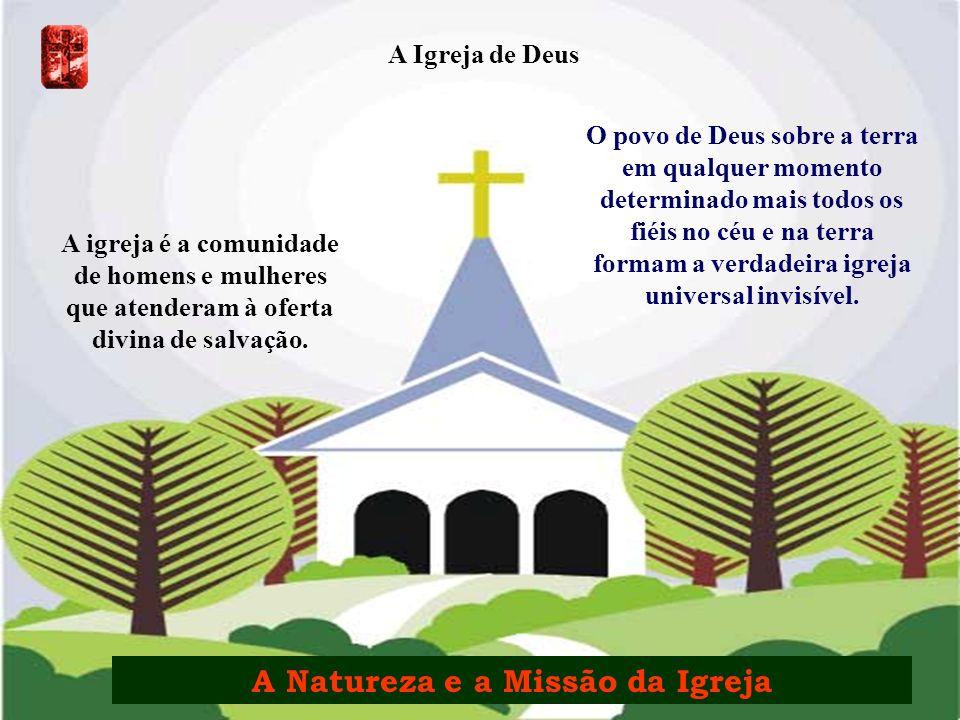 A Igreja de Deus A igreja é a comunidade de homens e mulheres que atenderam à oferta divina de salvação. O povo de Deus sobre a terra em qualquer mome