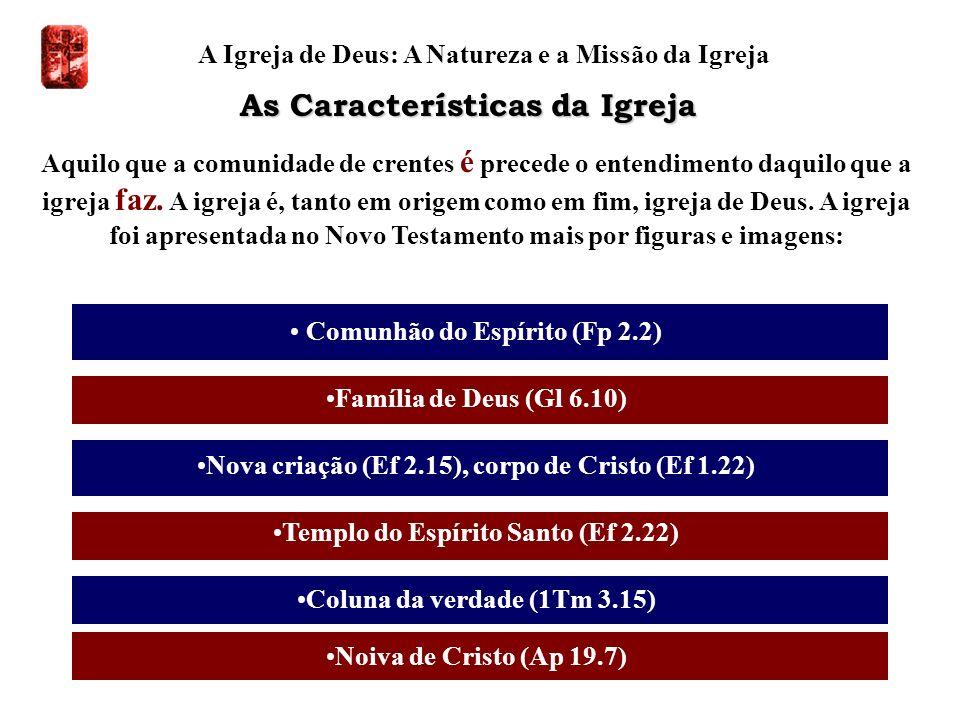 A Igreja de Deus: A Natureza e a Missão da Igreja Aquilo que a comunidade de crentes é precede o entendimento daquilo que a igreja faz. A igreja é, ta