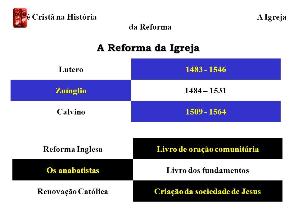 A Reforma da Igreja Calvino Zuínglio Lutero 1509 - 1564 1484 – 1531 1483 - 1546 Criação da sociedade de JesusRenovação Católica Livro dos fundamentosO