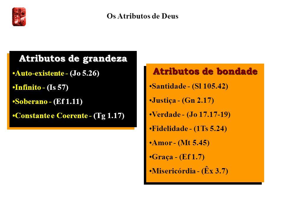 Os Atributos de Deus Atributos de grandeza Auto-existente - (Jo 5.26) Infinito - (Is 57) Soberano - (Ef 1.11) Constante e Coerente - (Tg 1.17) Atribut
