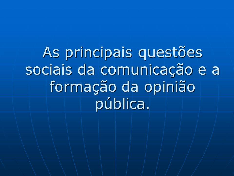 As principais questões sociais da comunicação e a formação da opinião pública.