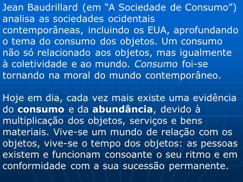 Jean Baudrillard (em A Sociedade de Consumo) analisa as sociedades ocidentais contemporâneas, incluindo os EUA, aprofundando o tema do consumo dos obj