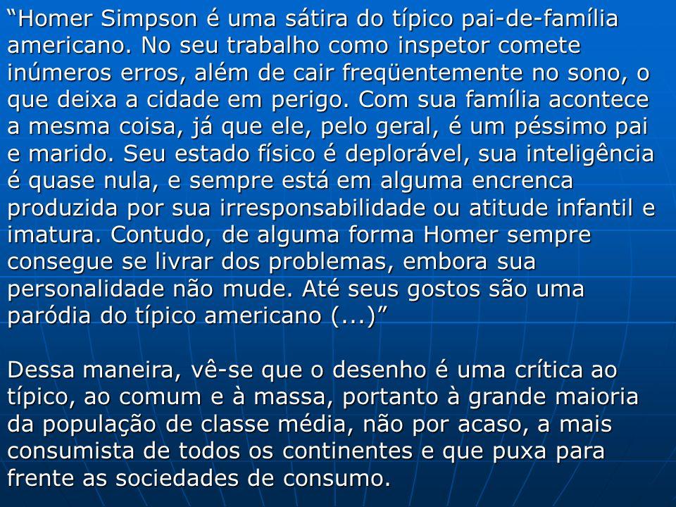 Homer Simpson é uma sátira do típico pai-de-família americano. No seu trabalho como inspetor comete inúmeros erros, além de cair freqüentemente no son