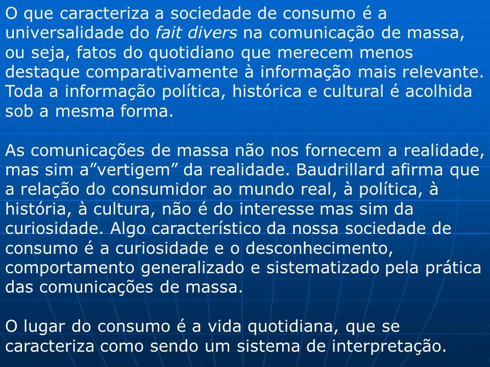 O que caracteriza a sociedade de consumo é a universalidade do fait divers na comunicação de massa, ou seja, fatos do quotidiano que merecem menos des