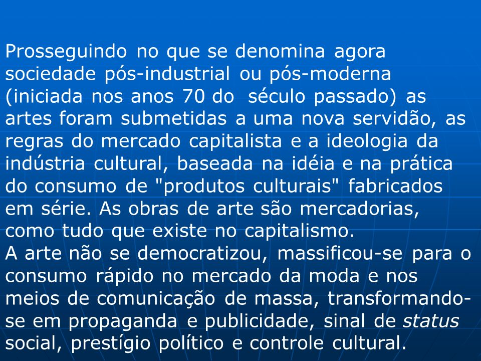 Prosseguindo no que se denomina agora sociedade pós-industrial ou pós-moderna (iniciada nos anos 70 do século passado) as artes foram submetidas a uma