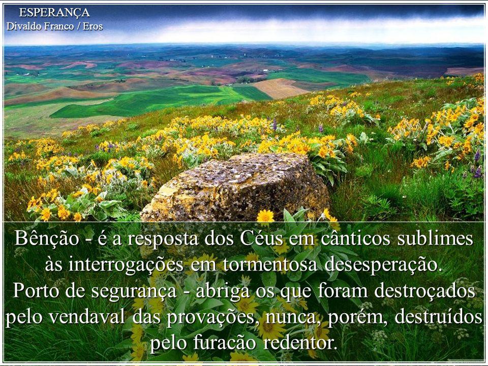 Bênção - é a resposta dos Céus em cânticos sublimes às interrogações em tormentosa desesperação.