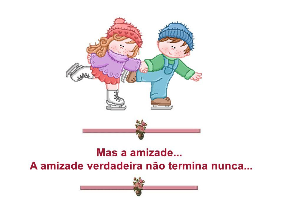 Mas a amizade... A amizade verdadeira não termina nunca...